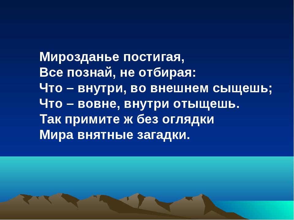 Мирозданье постигая, Все познай, не отбирая: Что – внутри, во внешнем сыщешь;...