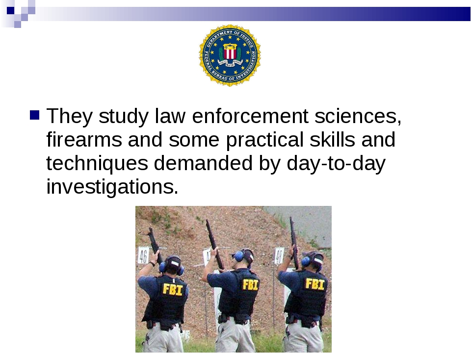 They study law enforcement sciences, firearms and some practical skills and t...