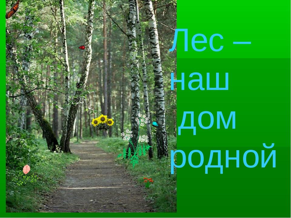 Лес – наш дом родной