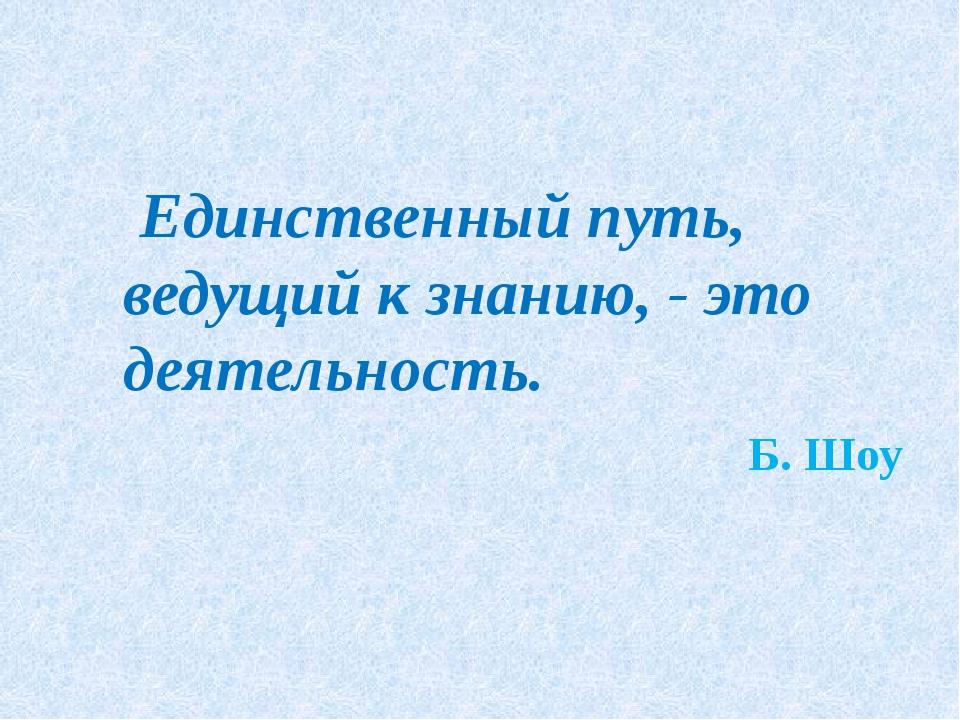 Единственный путь, ведущий к знанию, - это деятельность. Б. Шоу