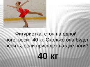 Фигуристка, стоя на одной ноге, весит 40 кг. Сколько она будет весить, если