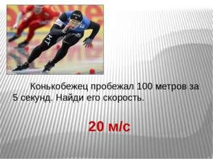Конькобежец пробежал 100 метров за 5 секунд. Найди его скорость. 20 м/с