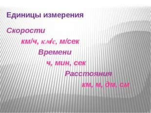 Единицы измерения Скорости км/ч, км/с, м/сек  Времени  ч, мин, сек Расстоян