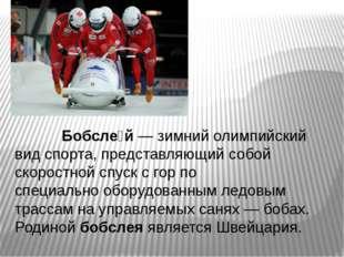 Бобсле́й— зимний олимпийский вид спорта,представляющий собой скоростной сп