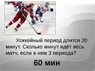 Хоккейный период длится 20 минут. Сколько минут идёт весь матч, если в нем 3
