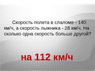 Скорость полета в слаломе - 140 км/ч, а скорость лыжника - 28 км/ч. На сколь