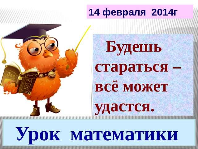 Урок математики Будешь стараться – всё может удастся. 14 февраля 2014г