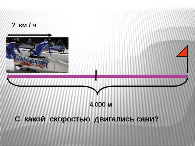 С какой скоростью двигались сани? ? км / ч 4.000 м