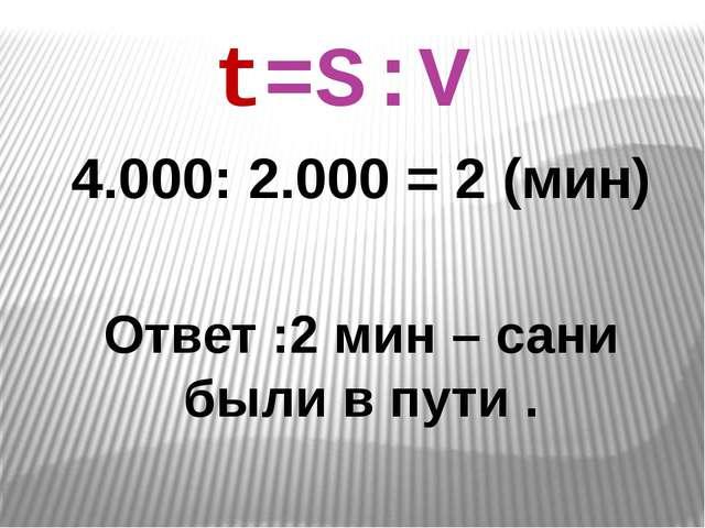 4.000: 2.000 = 2 (мин) Ответ :2 мин – сани были в пути . t=S:V