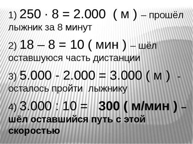 1) 250 ∙ 8 = 2.000 ( м ) – прошёл лыжник за 8 минут 2) 18 – 8 = 10 ( мин ) –...