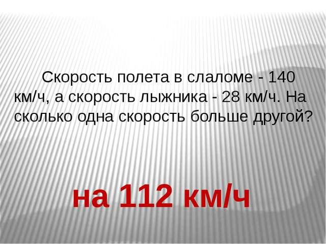 Скорость полета в слаломе - 140 км/ч, а скорость лыжника - 28 км/ч. На сколь...