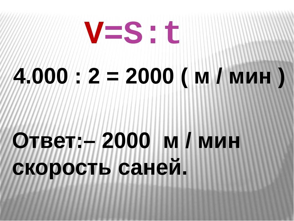 4.000 : 2 = 2000 ( м / мин ) Ответ:– 2000 м / мин скорость саней. V=S:t