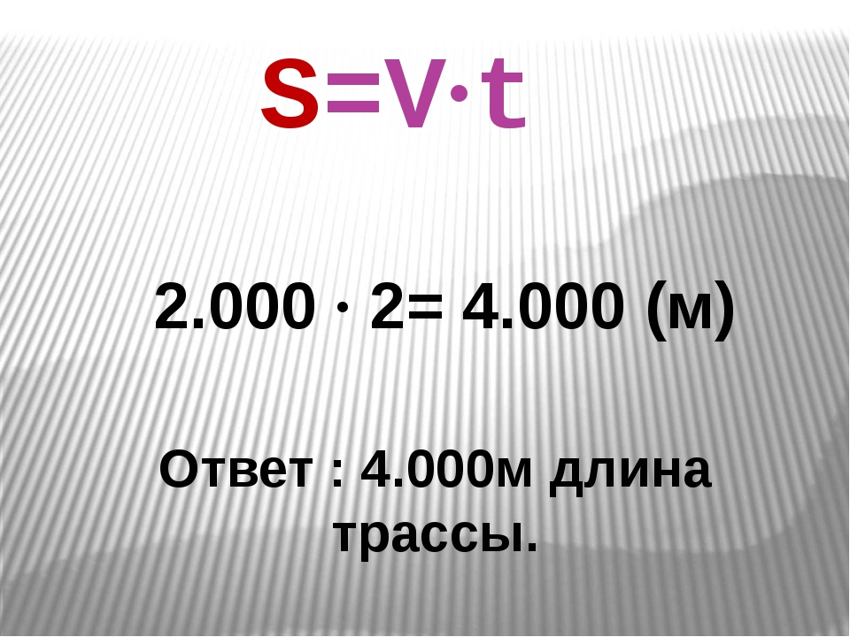 2.000 ∙ 2= 4.000 (м) Ответ : 4.000м длина трассы. S=V∙t