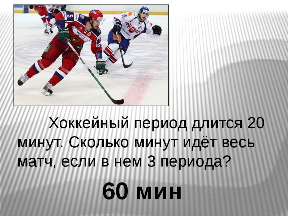 Хоккейный период длится 20 минут. Сколько минут идёт весь матч, если в нем 3...