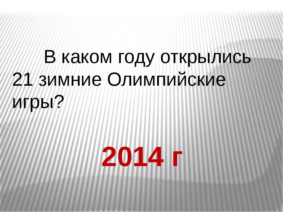 В каком году открылись 21 зимние Олимпийские игры? 2014 г