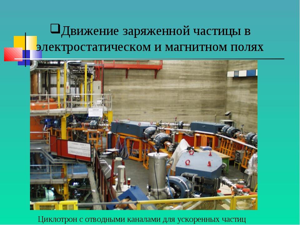 Движение заряженной частицы в электростатическом и магнитном полях Циклотрон...