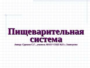 Пищеварительная система Автор: Сурнина С.Г. , учитель МАОУ СОШ №21 г. Златоу