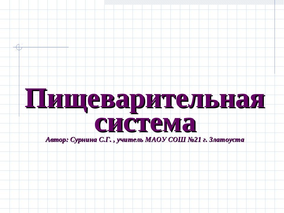 Пищеварительная система Автор: Сурнина С.Г. , учитель МАОУ СОШ №21 г. Златоу...