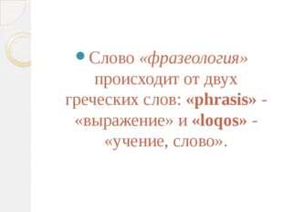 Слово «фразеология» происходит от двух греческих слов: «phrasis» - «выражени
