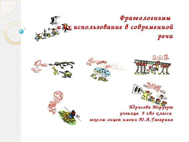 Фразеологизмы и их использование в современной речи Идрисова Меруерт ученица...