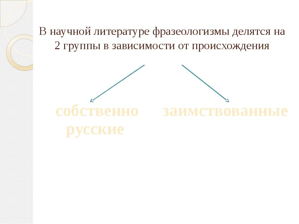 В научной литературе фразеологизмы делятся на 2 группы в зависимости от проис...