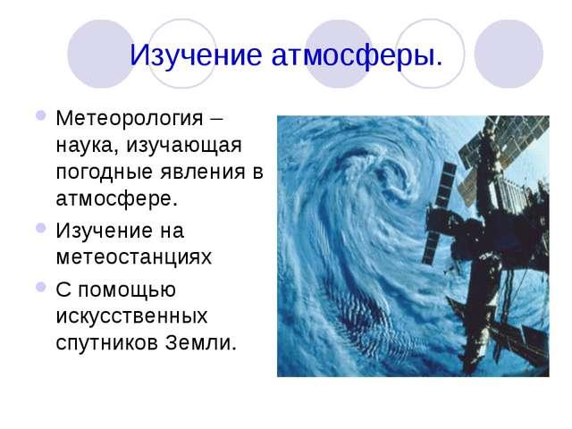 Изучение атмосферы. Метеорология – наука, изучающая погодные явления в атмосф...