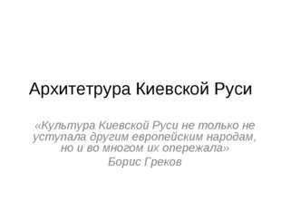 Архитетрура Киевской Руси «Культура Киевской Руси не только не уступала други