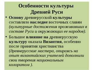 Особенности культуры Древней Руси Основу древнерусской культуры составляло на