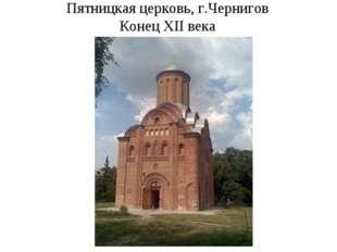 Пятницкая церковь, г.Чернигов Конец XII века
