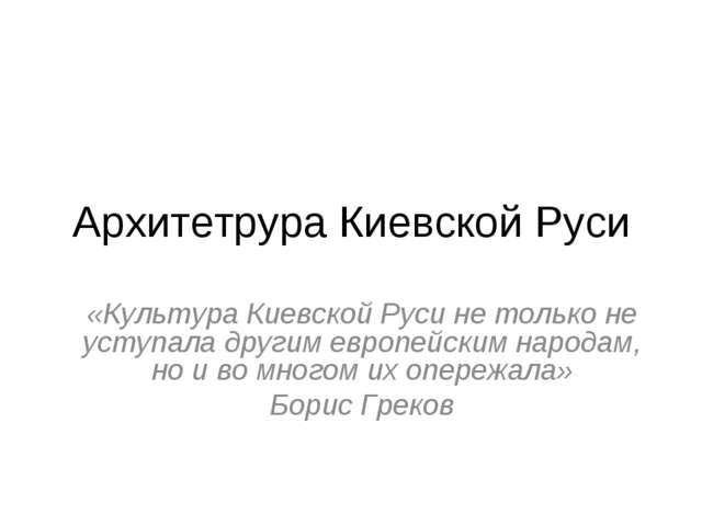 Архитетрура Киевской Руси «Культура Киевской Руси не только не уступала други...