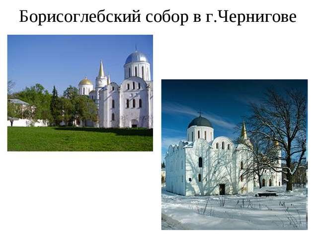 Борисоглебский собор в г.Чернигове