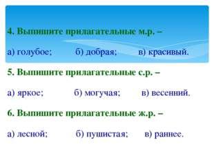 4. Выпишите прилагательные м.р. – а) голубое; б) добрая; в) красивый. 5. Выпи