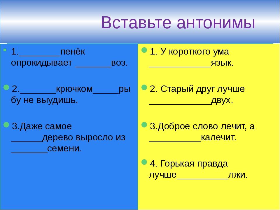 Вставьте антонимы 1.________пенёк опрокидывает _______воз. 2._______крючком_...