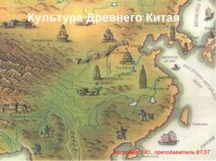 Культура Древнего Китая Хосроева Э.Ю., преподаватель ВТЭТ