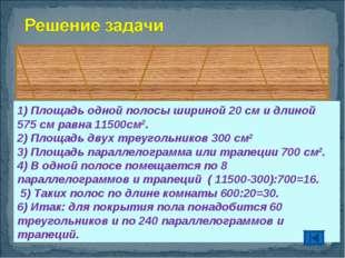 * 1) Площадь одной полосы шириной 20 см и длиной 575 см равна 11500см2. 2) Пл