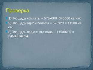 1)Площадь комнаты – 575х600=345000 кв. см; 2)Площадь одной полосы – 575х20 =