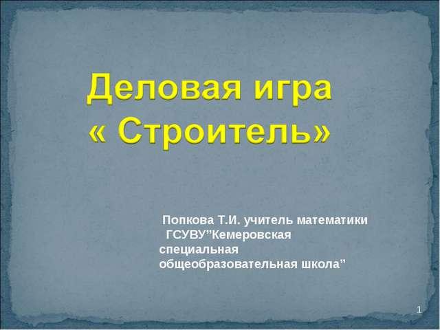 """* Попкова Т.И. учитель математики ГСУВУ""""Кемеровская специальная общеобразоват..."""