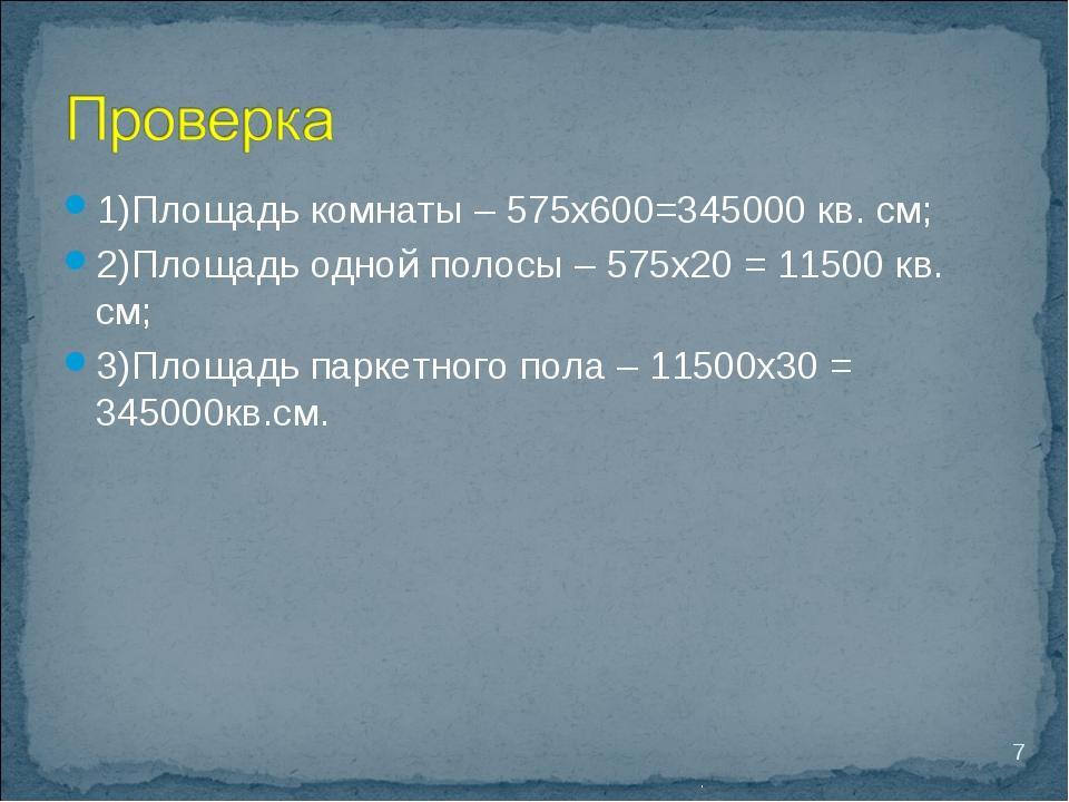 1)Площадь комнаты – 575х600=345000 кв. см; 2)Площадь одной полосы – 575х20 =...