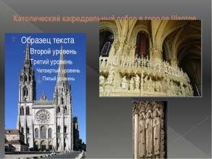 Католический кафедральный собор в городе Шартре Шартрский собор сохранился до