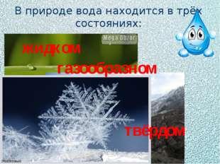 В природе вода находится в трёх состояниях: жидком газообразном твёрдом