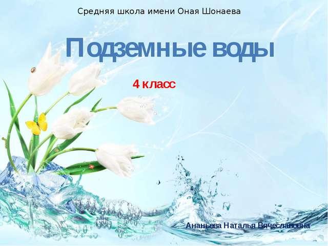 Подземные воды 4 класс Средняя школа имени Оная Шонаева Ананьева Наталья Вяче...