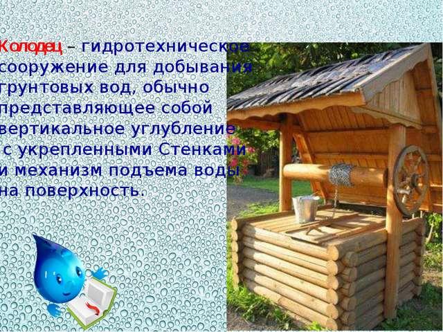Колодец – гидротехническое сооружение для добывания грунтовых вод, обычно пре...