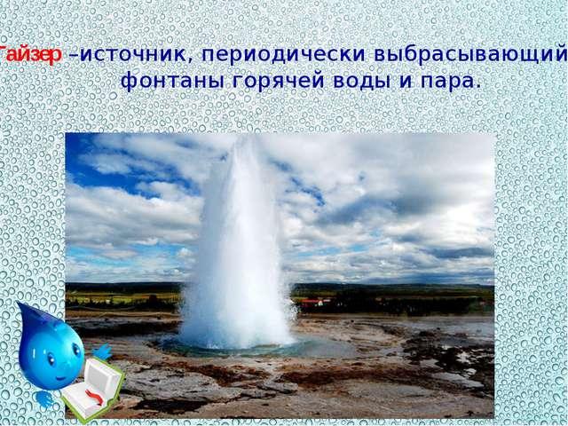 Гайзер –источник, периодически выбрасывающий фонтаны горячей воды и пара.