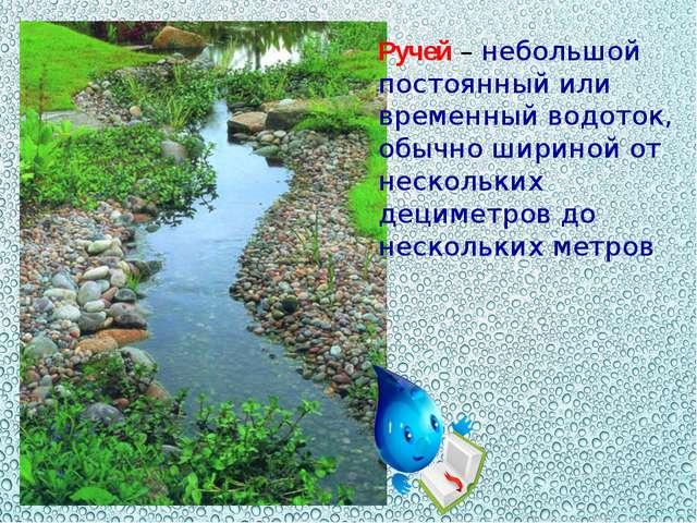 Ручей – небольшой постоянный или временный водоток, обычно шириной от несколь...