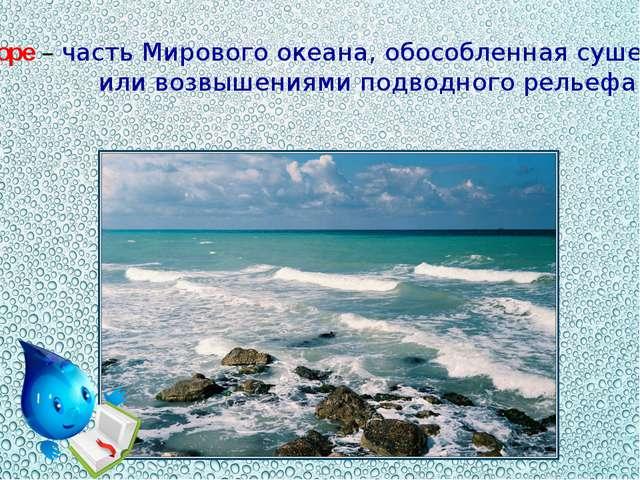 Море – часть Мирового океана, обособленная сушей или возвышениями подводного...