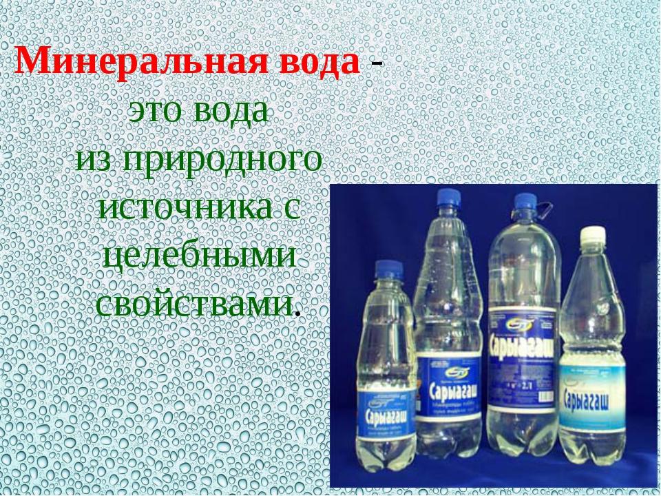 Минеральная вода- это вода изприродного источника с целебными свойствами.