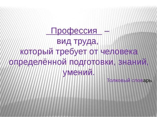 Профессия – вид труда, который требует от человека определённой подготовки,...