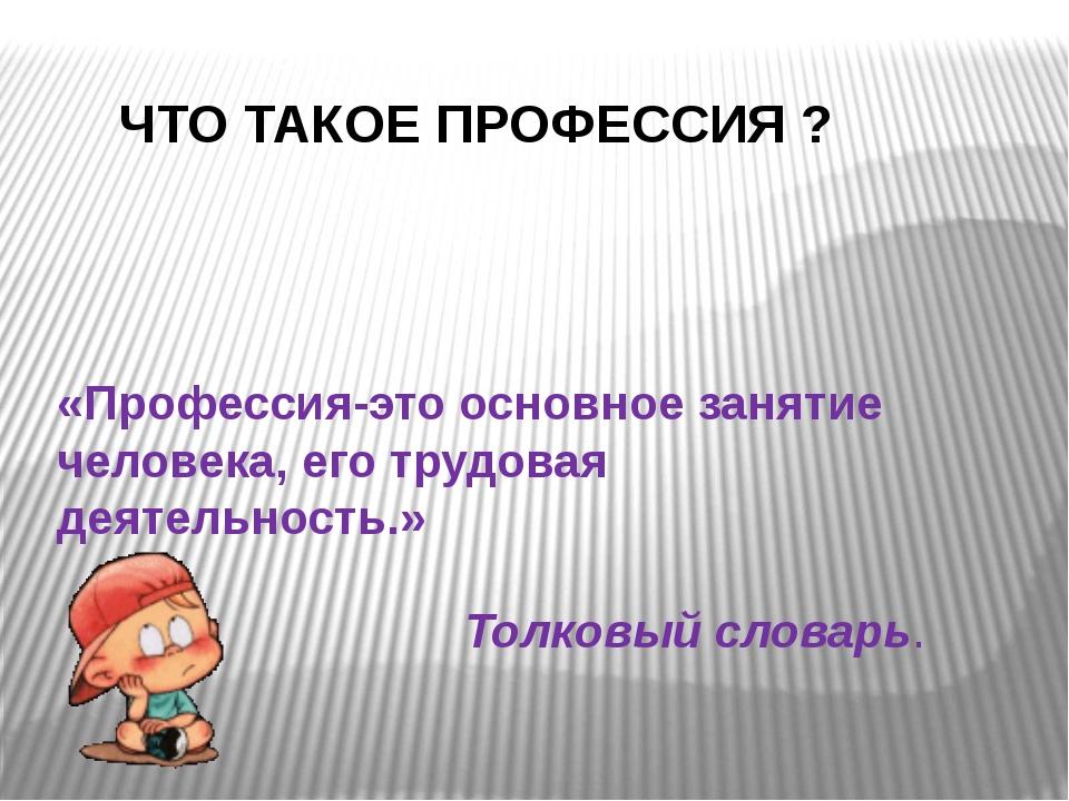 ЧТО ТАКОЕ ПРОФЕССИЯ ? «Профессия-это основное занятие человека, его трудовая...