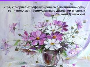 * «Тот, кто сумел отрефлексировать действительность, тот и получает преимущес