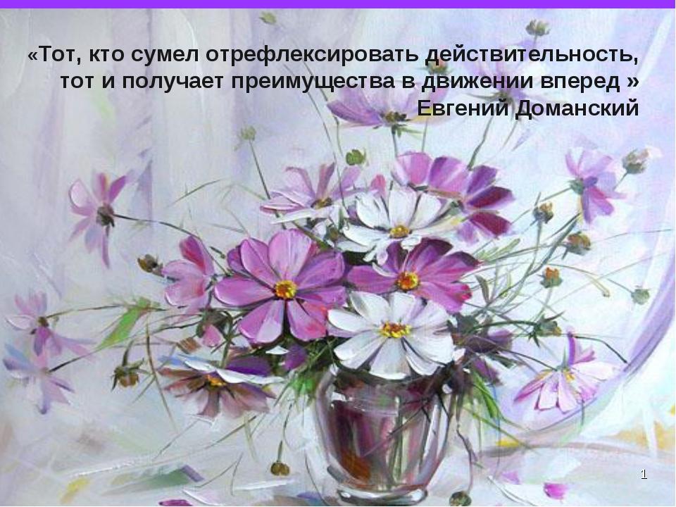 * «Тот, кто сумел отрефлексировать действительность, тот и получает преимущес...